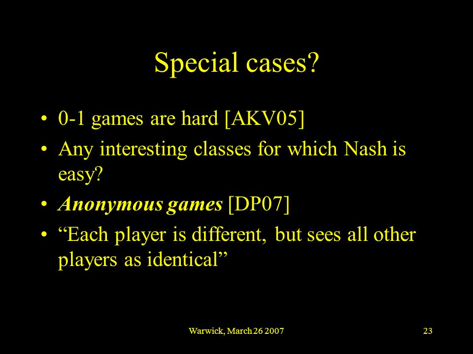Warwick, March 26 200723 Special cases? 0-1 games are hard [AKV05] Any interesting classes for which Nash is easy? Anonymous games [DP07] Each player