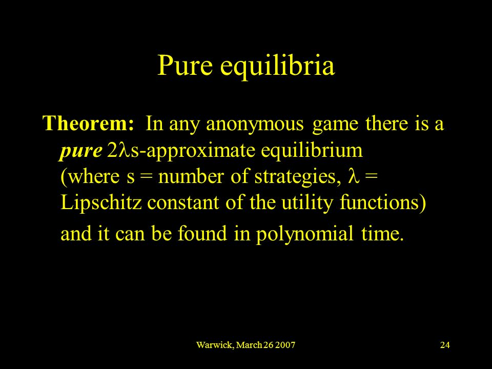 Warwick, March 26 200724 Pure equilibria Theorem: In any anonymous game there is a pure 2 s-approximate equilibrium (where s = number of strategies, =
