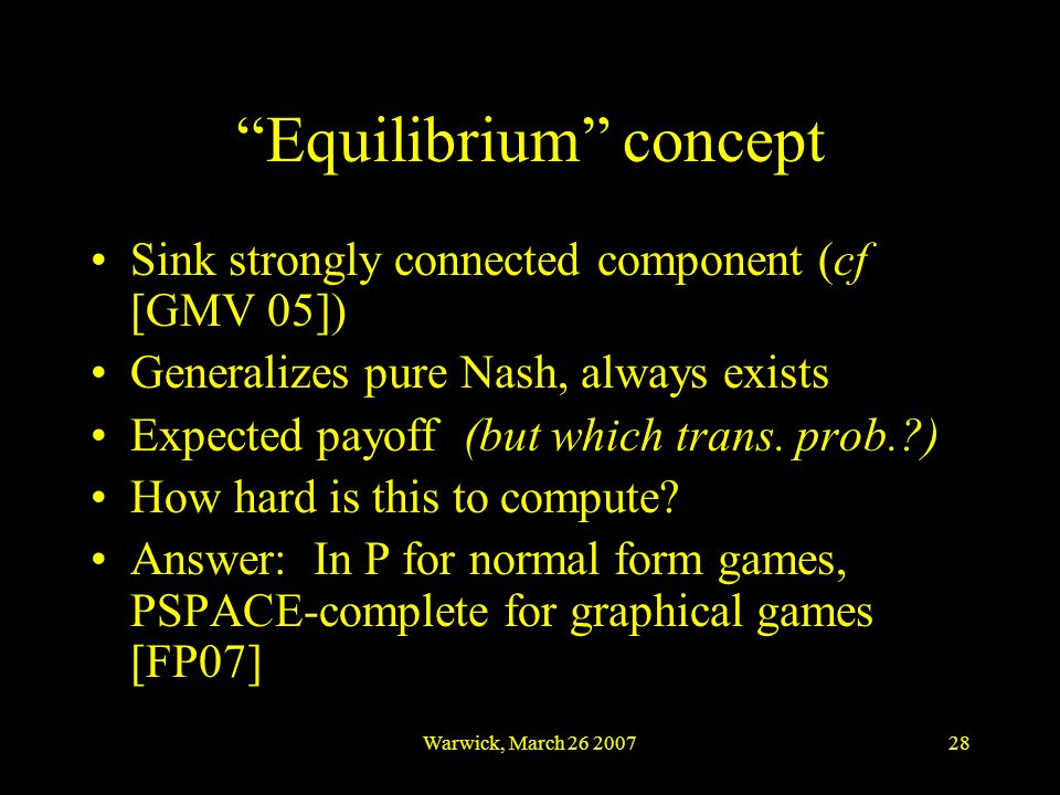 Warwick, March 26 200728 Equilibrium concept Sink strongly connected component (cf [GMV 05]) Generalizes pure Nash, always exists Expected payoff (but