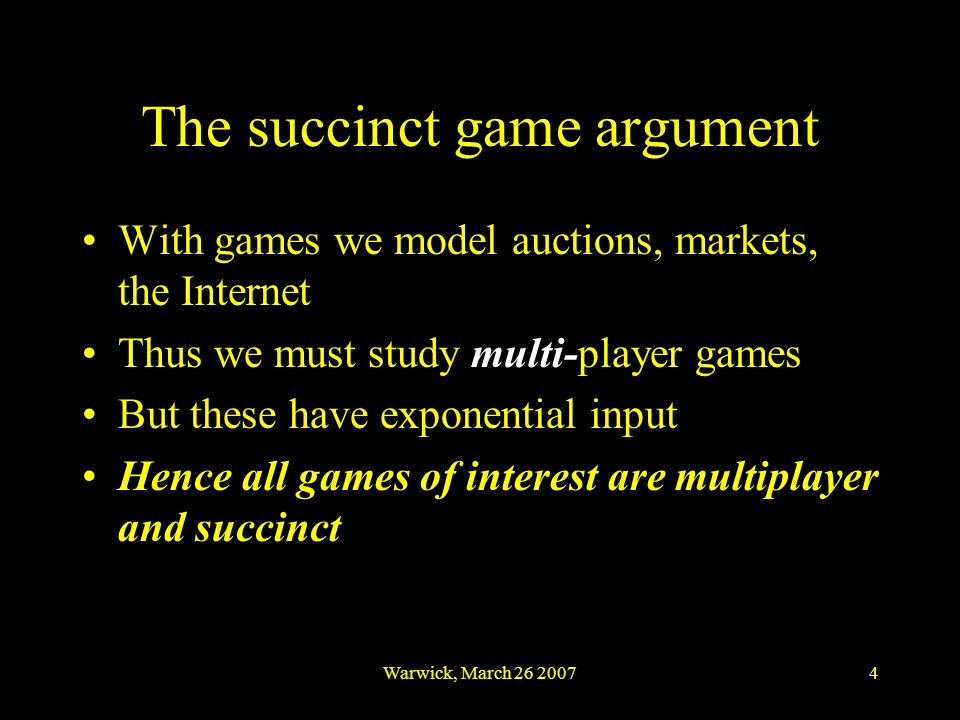 Warwick, March 26 20074 The succinct game argument With games we model auctions, markets, the Internet Thus we must study multi-player games But these
