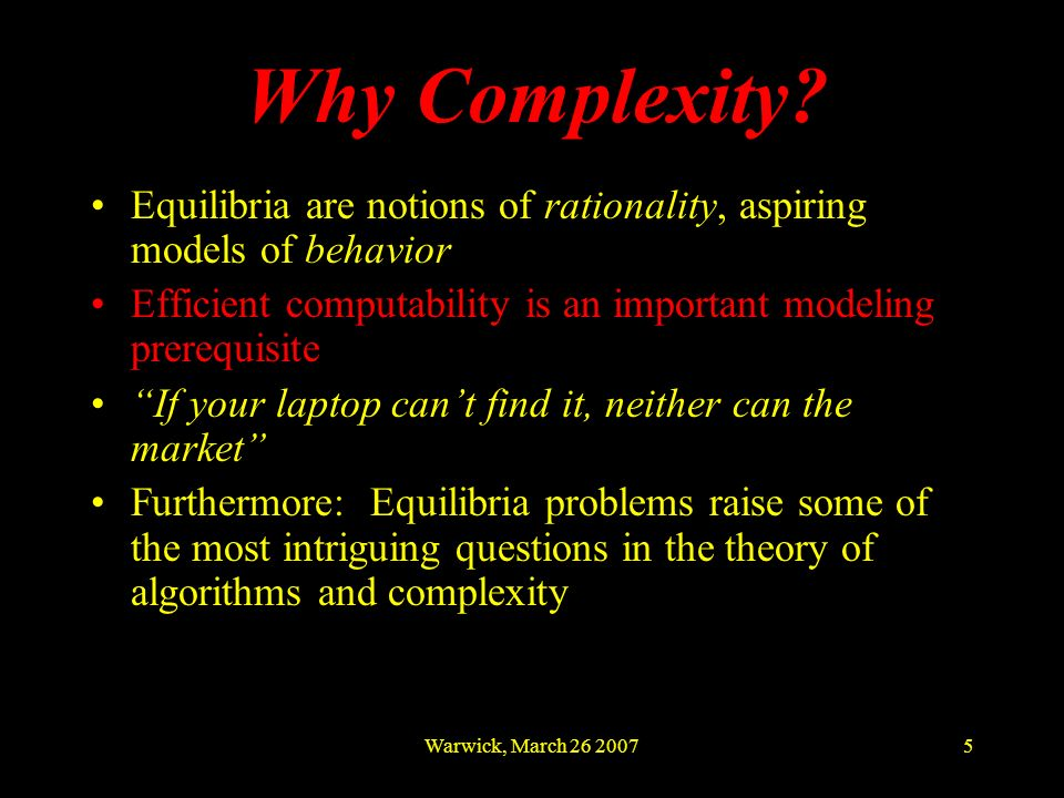 Warwick, March 26 20075 Equilibria are notions of rationality, aspiring models of behavior Efficient computability is an important modeling prerequisi
