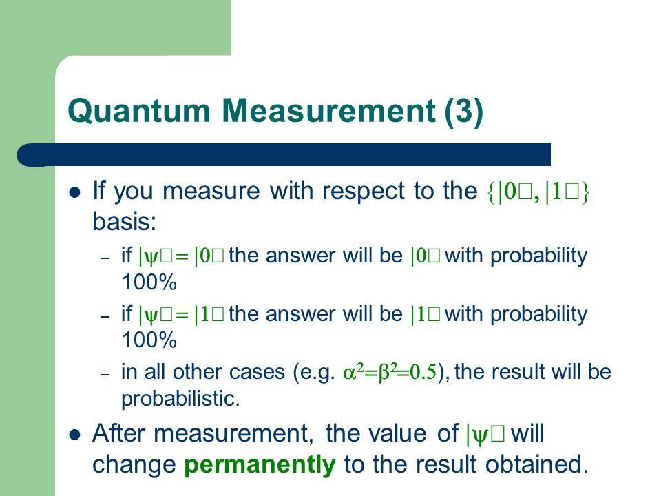 Quantum Measurement (3) If you measure with respect to the basis: – if the answer will be with probability 100% – in all other cases (e.g. ), the resu