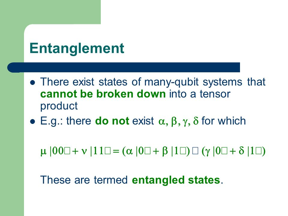Entanglement There exist states of many-qubit systems that cannot be broken down into a tensor product E.g.: there do not exist for which These are te