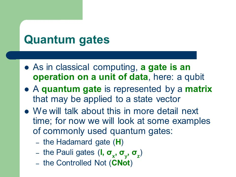 Quantum gates As in classical computing, a gate is an operation on a unit of data, here: a qubit A quantum gate is represented by a matrix that may be
