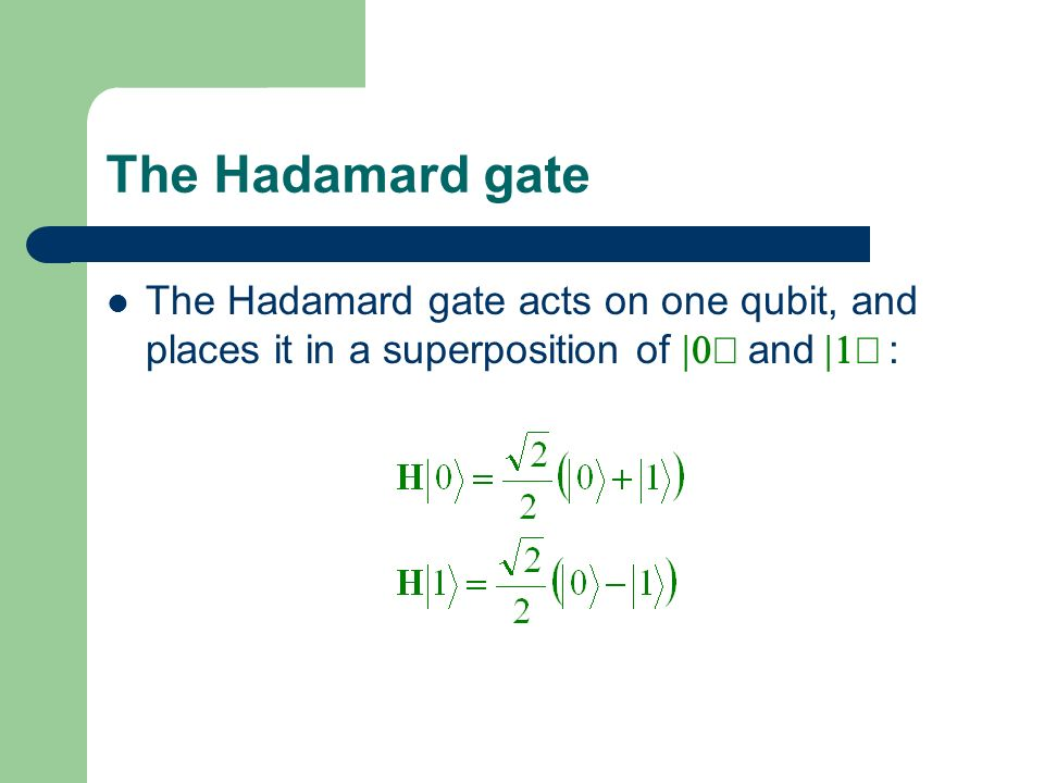 The Hadamard gate The Hadamard gate acts on one qubit, and places it in a superposition of and :