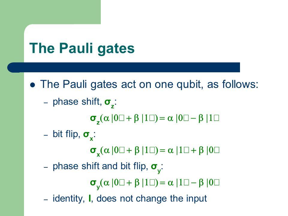 The Pauli gates The Pauli gates act on one qubit, as follows: – phase shift, σ z : σ z – bit flip, σ x : σ x – phase shift and bit flip, σ y : σ y – i