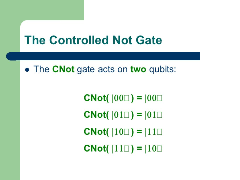 The Controlled Not Gate The CNot gate acts on two qubits: CNot( ) =
