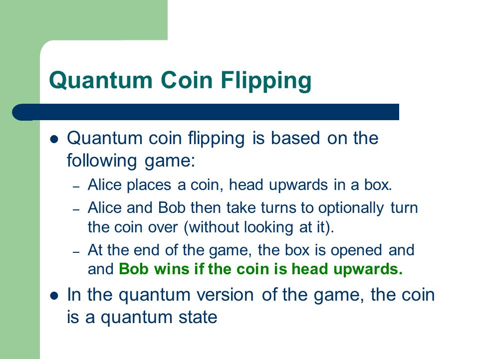 Quantum Coin Flipping Quantum coin flipping is based on the following game: – Alice places a coin, head upwards in a box. – Alice and Bob then take tu