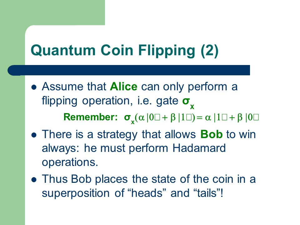 Quantum Coin Flipping (2) Assume that Alice can only perform a flipping operation, i.e. gate σ x Remember: σ x There is a strategy that allows Bob to