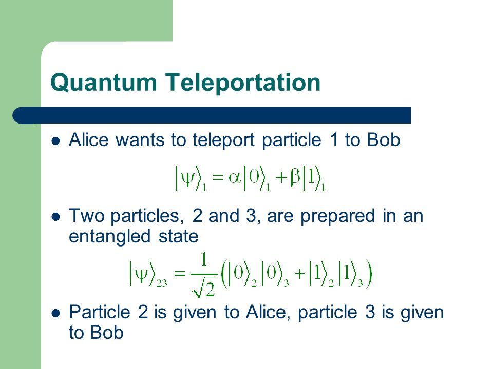 Quantum Teleportation Alice wants to teleport particle 1 to Bob Two particles, 2 and 3, are prepared in an entangled state Particle 2 is given to Alic