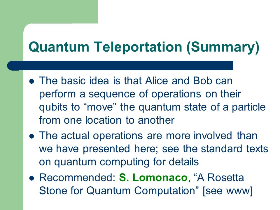 Quantum Teleportation (Summary) The basic idea is that Alice and Bob can perform a sequence of operations on their qubits to move the quantum state of