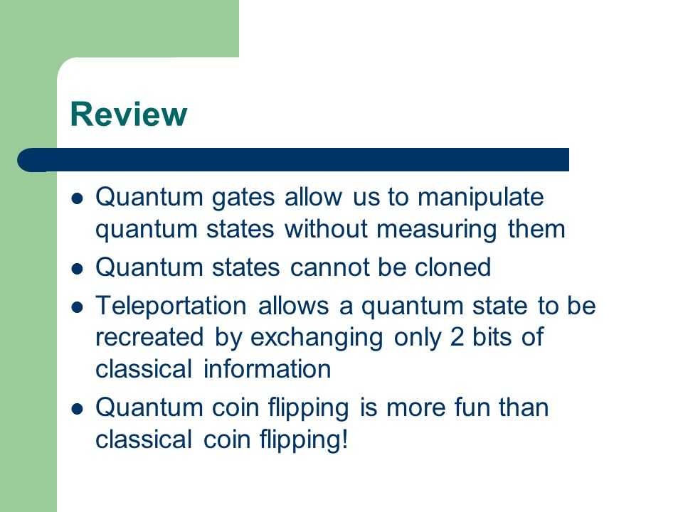 Review Quantum gates allow us to manipulate quantum states without measuring them Quantum states cannot be cloned Teleportation allows a quantum state