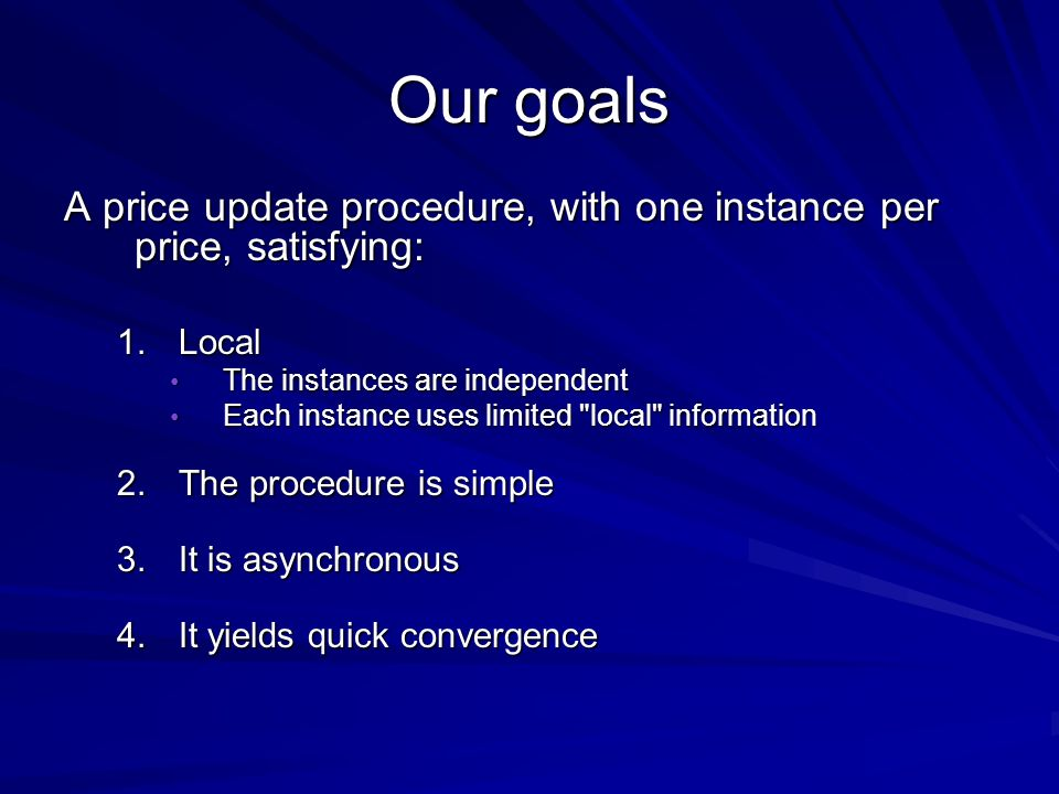 Our goals A price update procedure, with one instance per price, satisfying: 1.Local The instances are independent The instances are independent Each instance uses limited local information Each instance uses limited local information 2.The procedure is simple 3.It is asynchronous 4.It yields quick convergence 4.It yields quick convergence