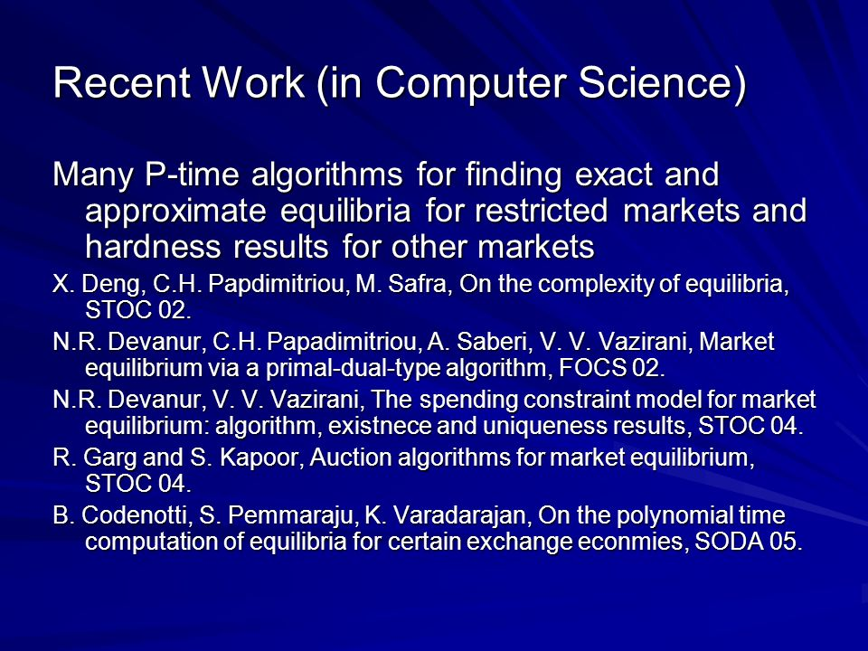 Recent Work (in Computer Science) Many P-time algorithms for finding exact and approximate equilibria for restricted markets and hardness results for other markets X.