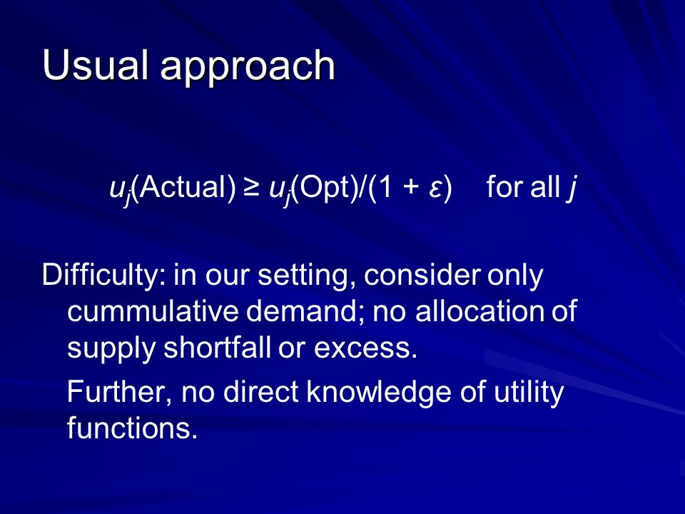 Usual approach u j (Actual) u j (Opt)/(1 + ε) for all j Difficulty: in our setting, consider only cummulative demand; no allocation of supply shortfall or excess.