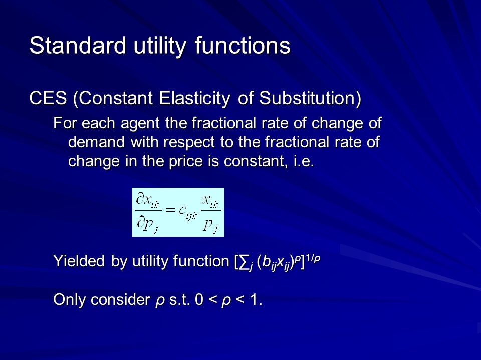 Standard utility functions CES (Constant Elasticity of Substitution) For each agent the fractional rate of change of demand with respect to the fractional rate of change in the price is constant, i.e.