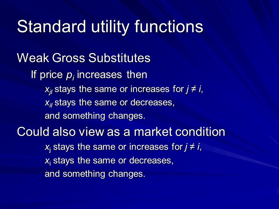 Standard utility functions Weak Gross Substitutes If price p i increases then x jl stays the same or increases for j i, x il stays the same or decreases, and something changes.