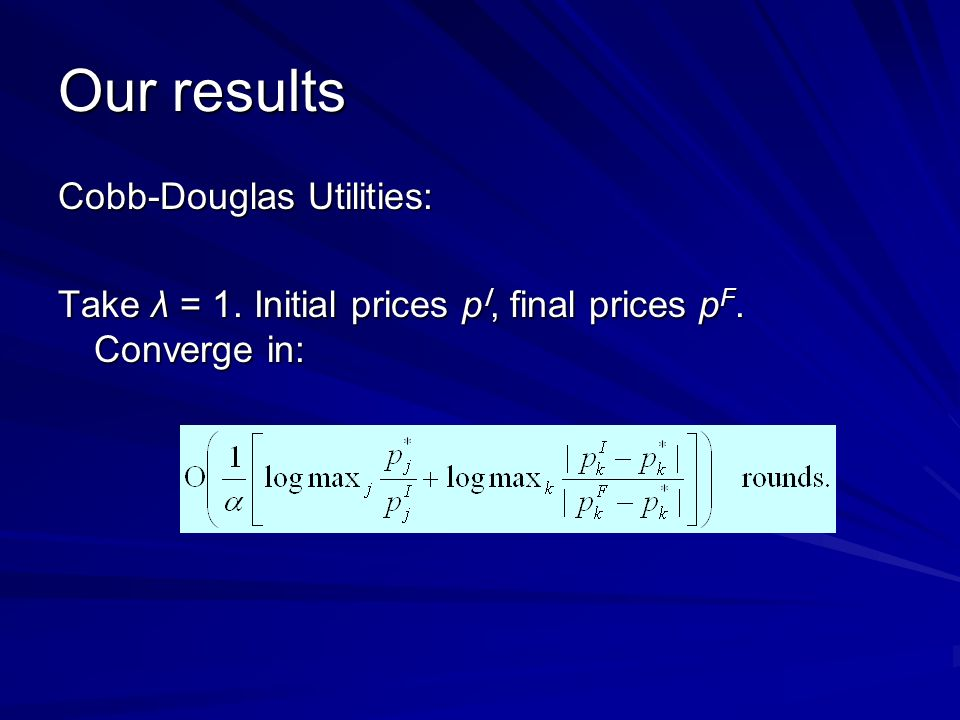 Our results Cobb-Douglas Utilities: Take λ = 1. Initial prices p I, final prices p F. Converge in: