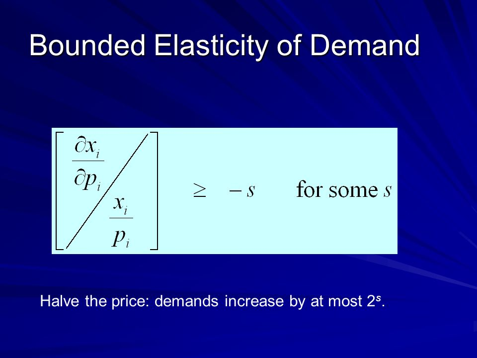 Bounded Elasticity of Demand Halve the price: demands increase by at most 2 s.