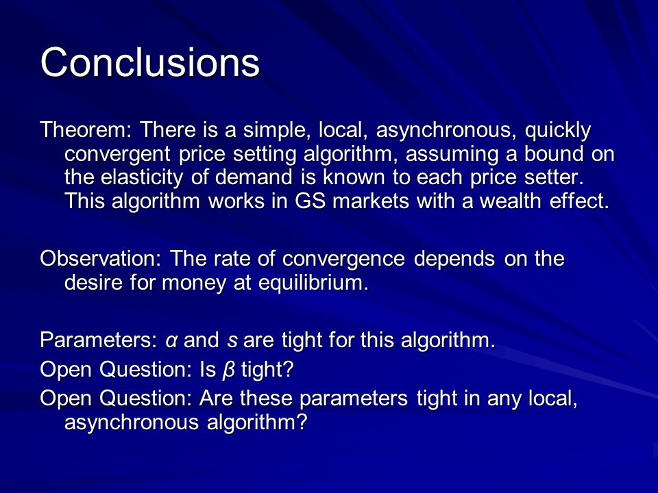 Conclusions Theorem: There is a simple, local, asynchronous, quickly convergent price setting algorithm, assuming a bound on the elasticity of demand is known to each price setter.