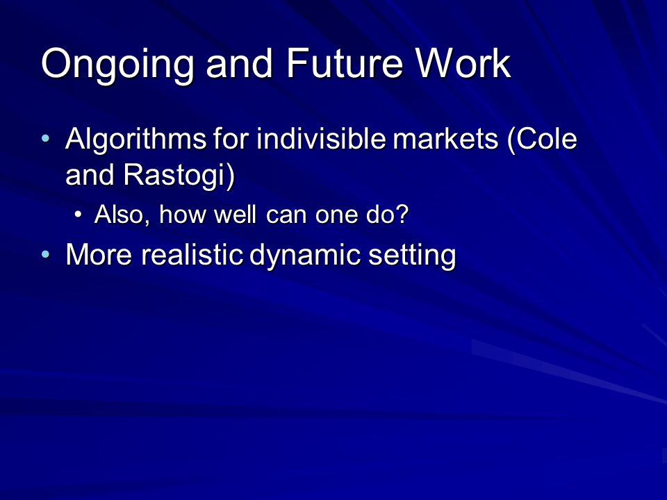 Ongoing and Future Work Algorithms for indivisible markets (Cole and Rastogi)Algorithms for indivisible markets (Cole and Rastogi) Also, how well can one do?Also, how well can one do.