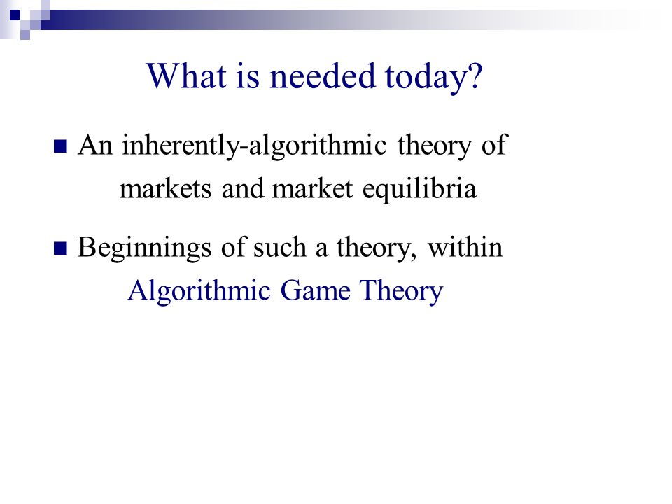 What is needed today? An inherently-algorithmic theory of markets and market equilibria Beginnings of such a theory, within Algorithmic Game Theory