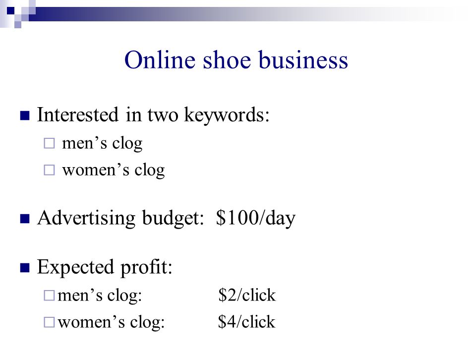 Online shoe business Interested in two keywords: mens clog womens clog Advertising budget: $100/day Expected profit: mens clog: $2/click womens clog: