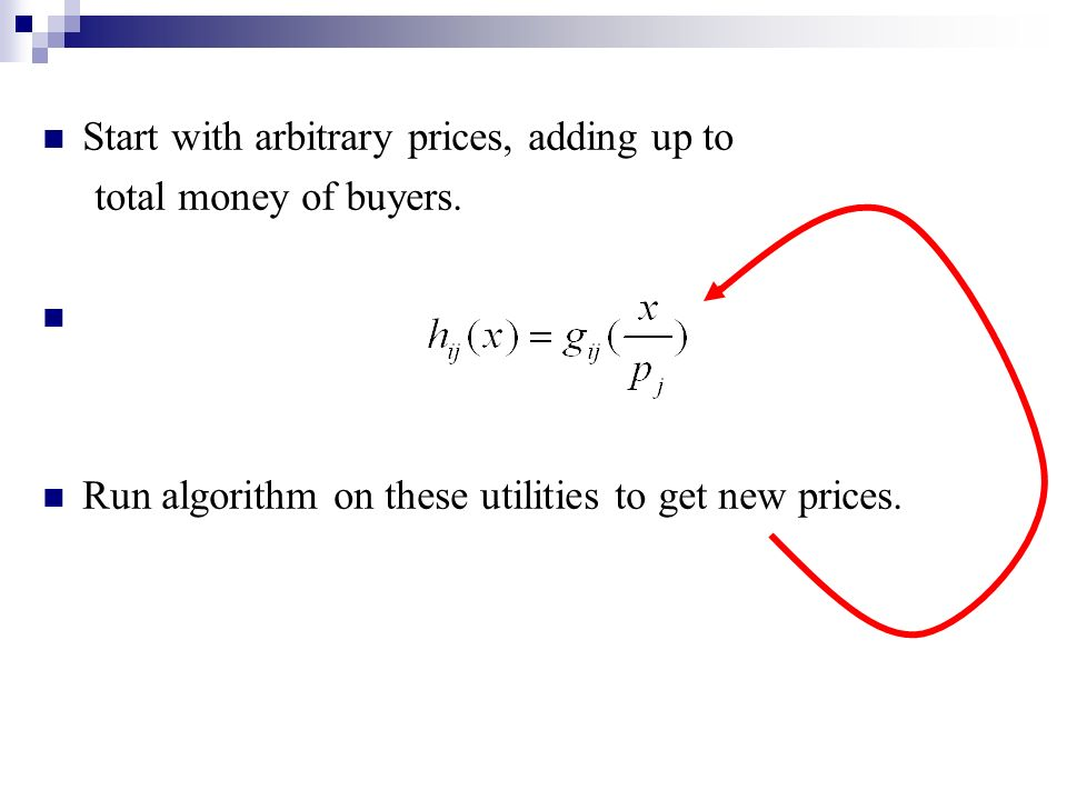 Start with arbitrary prices, adding up to total money of buyers. Run algorithm on these utilities to get new prices.