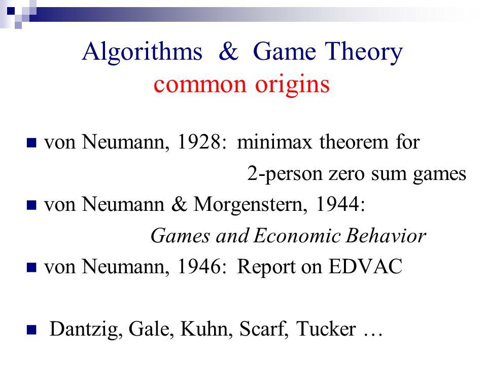 Algorithms & Game Theory common origins von Neumann, 1928: minimax theorem for 2-person zero sum games von Neumann & Morgenstern, 1944: Games and Econ