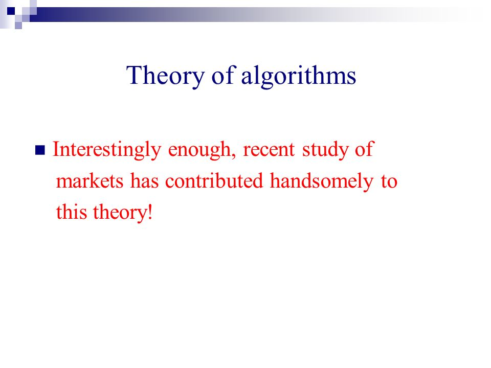 Theory of algorithms Interestingly enough, recent study of markets has contributed handsomely to this theory!