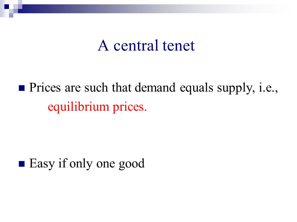 A central tenet Prices are such that demand equals supply, i.e., equilibrium prices. Easy if only one good