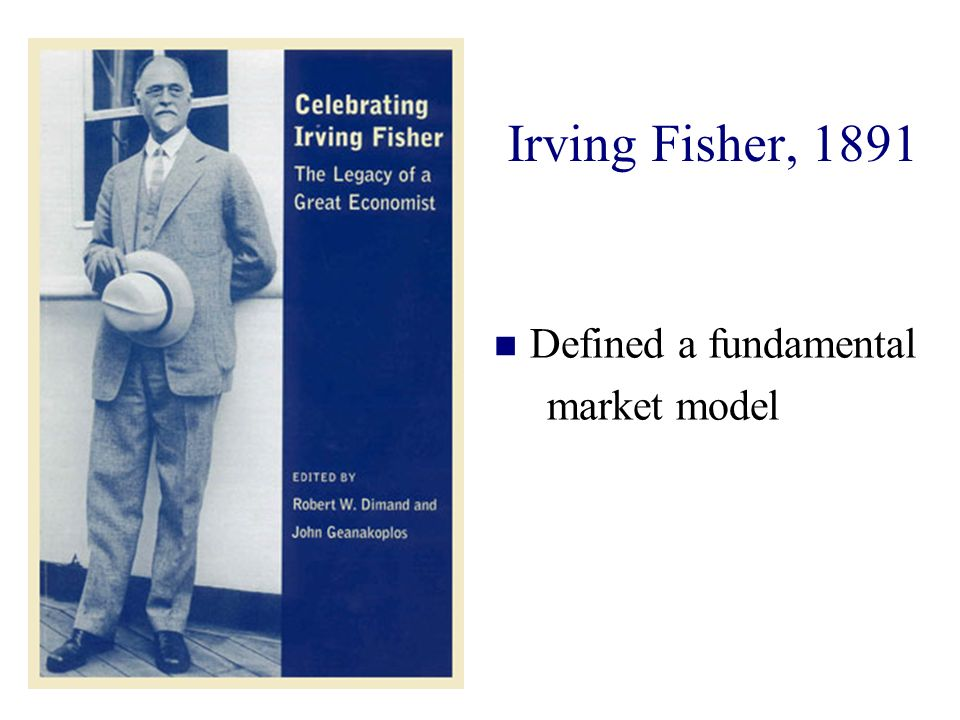 Irving Fisher, 1891 Defined a fundamental market model