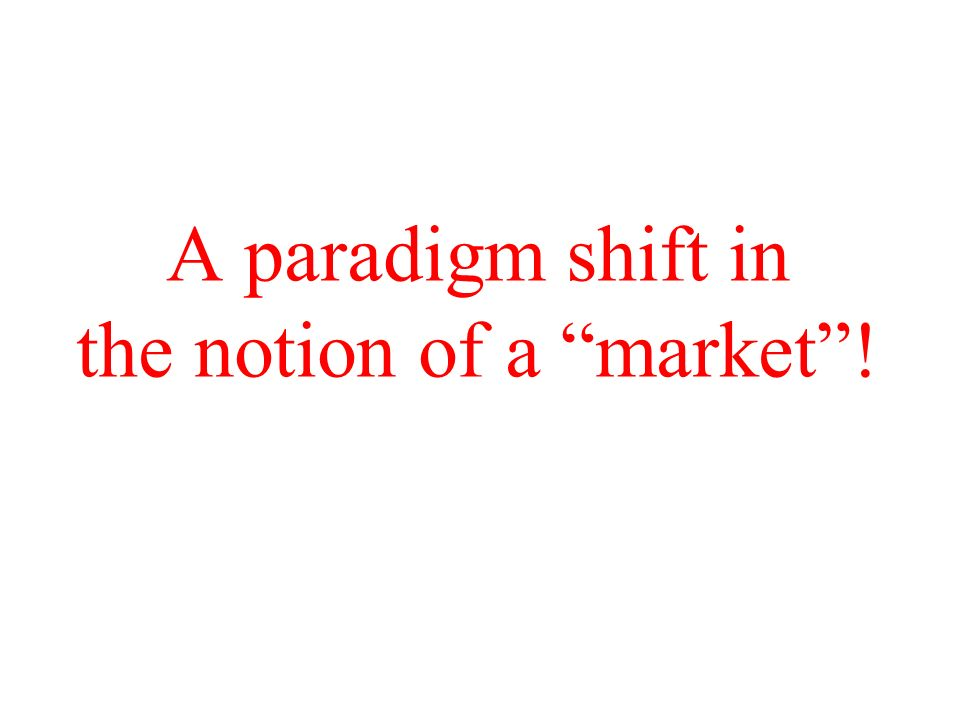 A paradigm shift in the notion of a market!