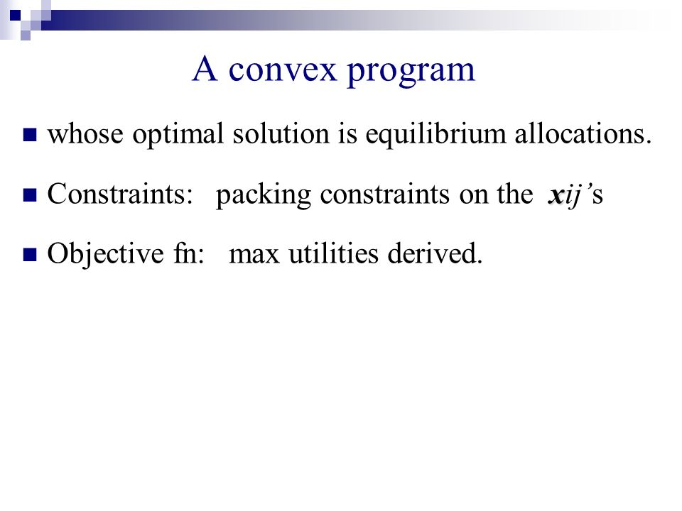 A convex program whose optimal solution is equilibrium allocations. x Constraints: packing constraints on the xijs Objective fn: max utilities derived