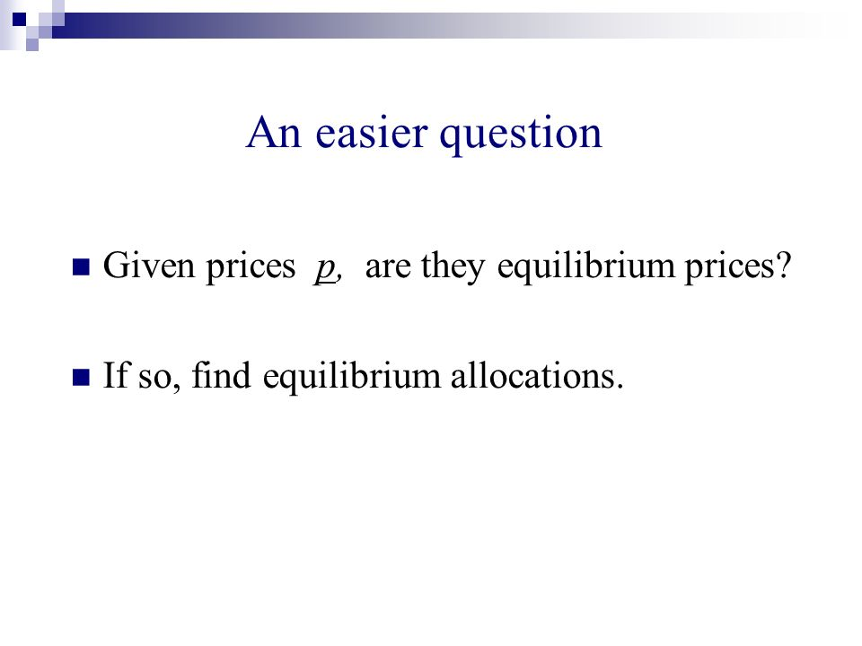 An easier question Given prices p, are they equilibrium prices? If so, find equilibrium allocations.