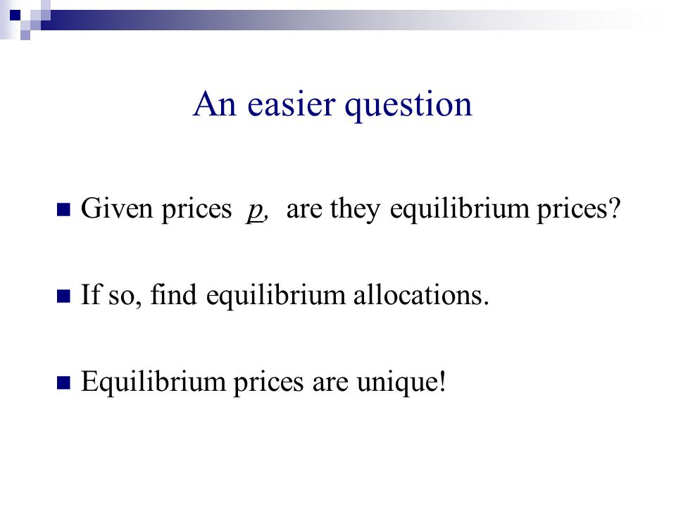 An easier question Given prices p, are they equilibrium prices? If so, find equilibrium allocations. Equilibrium prices are unique!