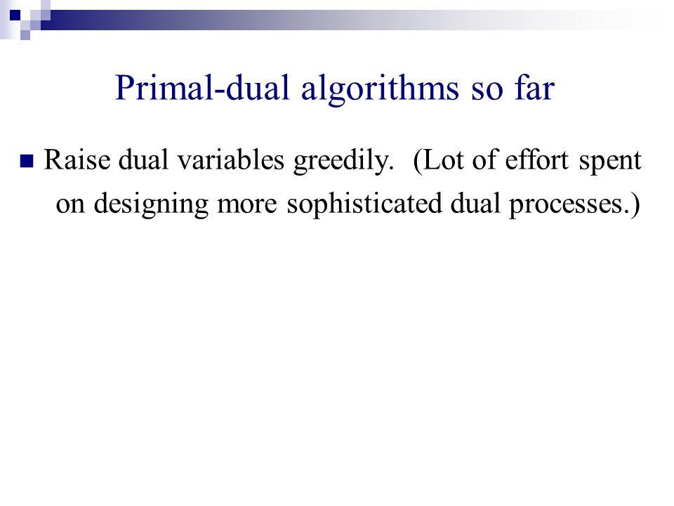 Primal-dual algorithms so far Raise dual variables greedily. (Lot of effort spent on designing more sophisticated dual processes.)