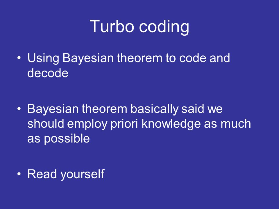 Turbo coding Using Bayesian theorem to code and decode Bayesian theorem basically said we should employ priori knowledge as much as possible Read yourself