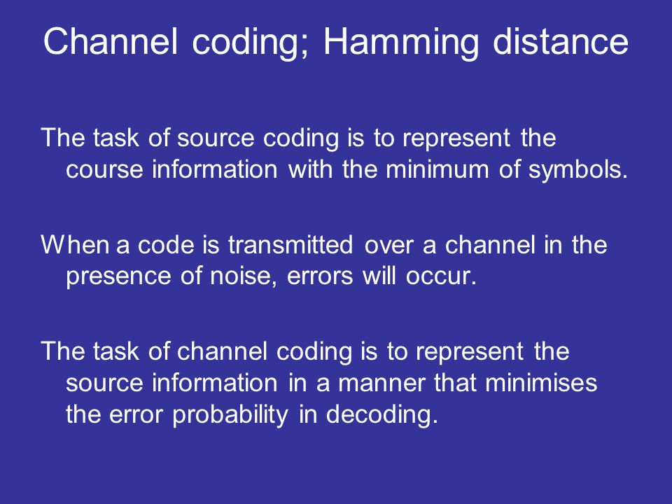 Channel coding; Hamming distance The task of source coding is to represent the course information with the minimum of symbols.