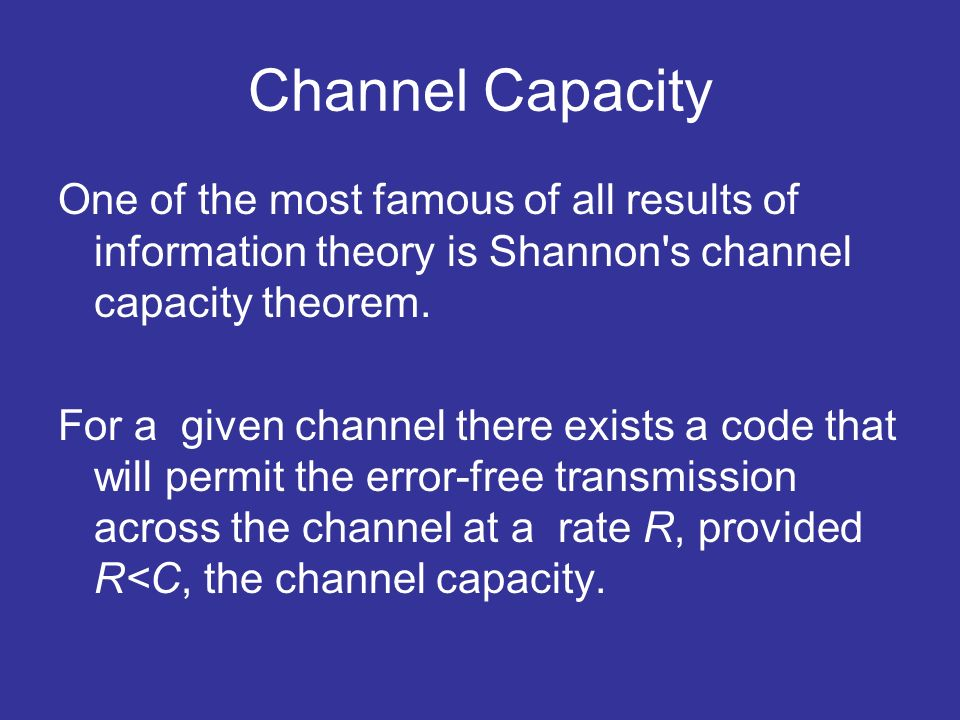 Channel Capacity One of the most famous of all results of information theory is Shannon s channel capacity theorem.