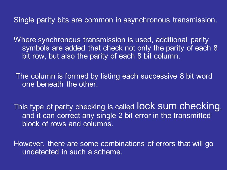 Single parity bits are common in asynchronous transmission.