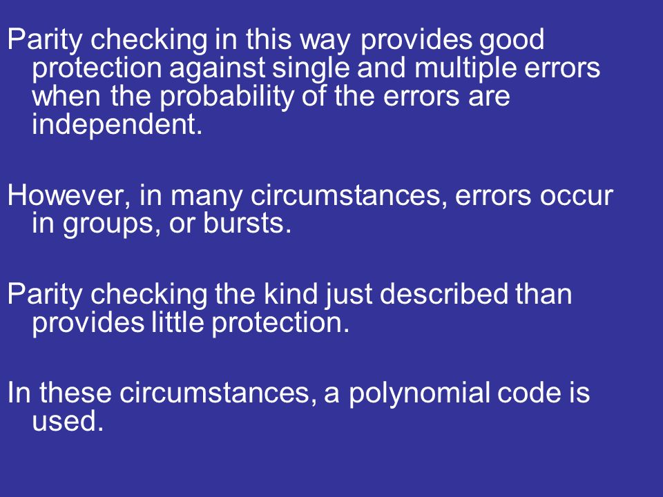 Parity checking in this way provides good protection against single and multiple errors when the probability of the errors are independent.
