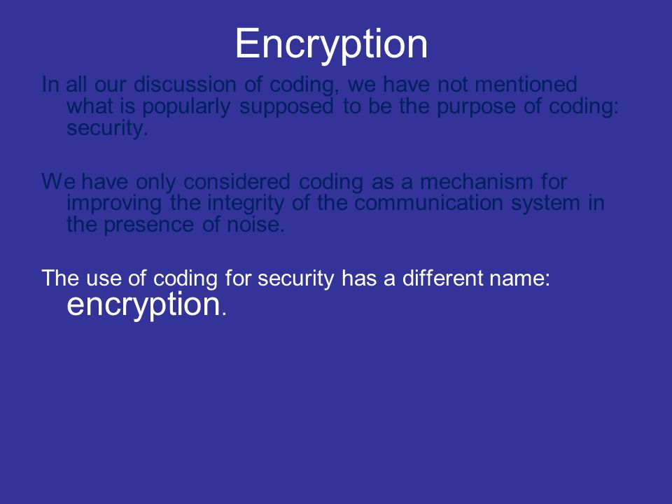 Encryption In all our discussion of coding, we have not mentioned what is popularly supposed to be the purpose of coding: security.