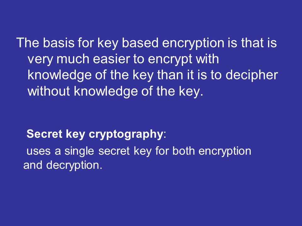 The basis for key based encryption is that is very much easier to encrypt with knowledge of the key than it is to decipher without knowledge of the key.