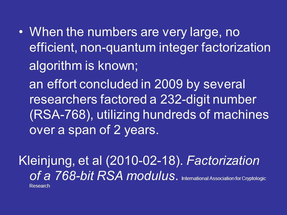 When the numbers are very large, no efficient, non-quantum integer factorization algorithm is known; an effort concluded in 2009 by several researchers factored a 232-digit number (RSA-768), utilizing hundreds of machines over a span of 2 years.