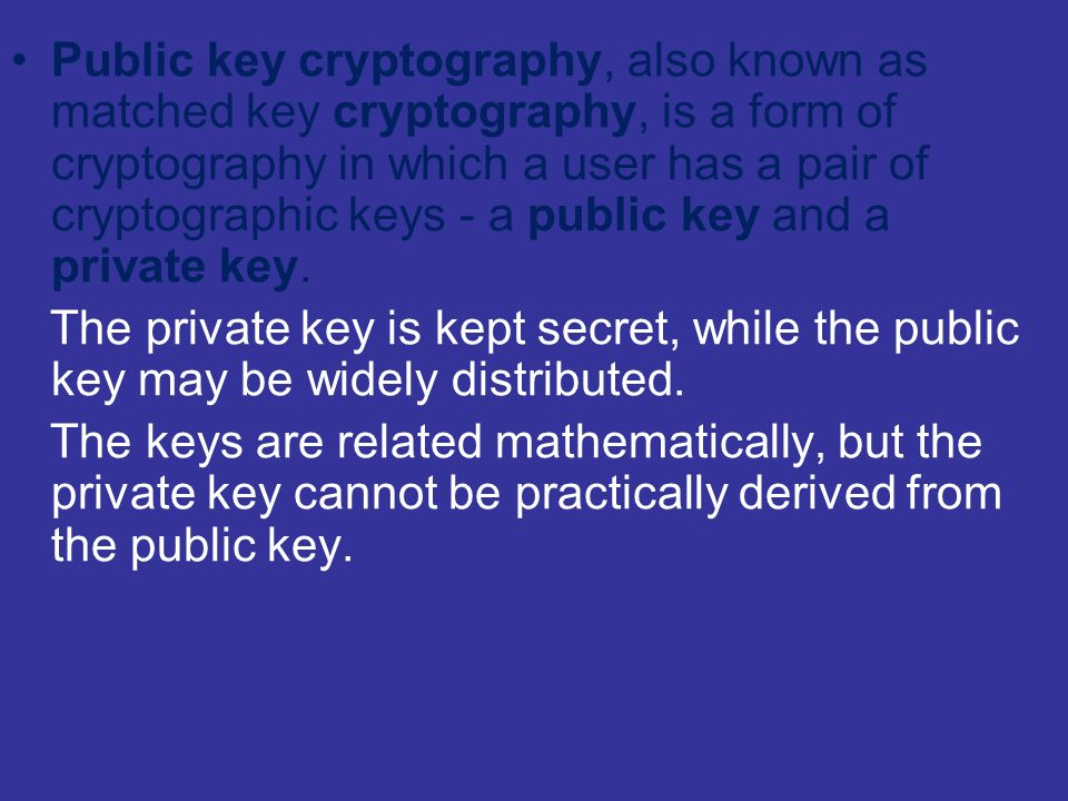 Public key cryptography, also known as matched key cryptography, is a form of cryptography in which a user has a pair of cryptographic keys - a public key and a private key.