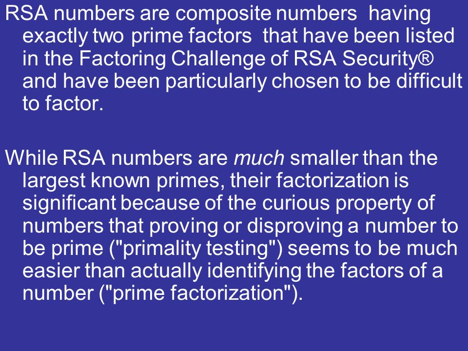 RSA numbers are composite numbers having exactly two prime factors that have been listed in the Factoring Challenge of RSA Security® and have been particularly chosen to be difficult to factor.