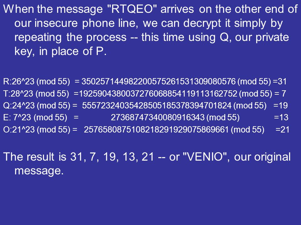 When the message RTQEO arrives on the other end of our insecure phone line, we can decrypt it simply by repeating the process -- this time using Q, our private key, in place of P.