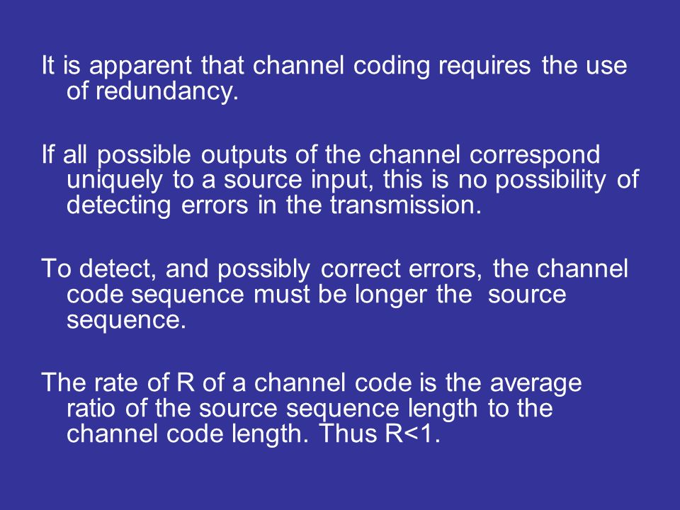 It is apparent that channel coding requires the use of redundancy. If all possible outputs of the channel correspond uniquely to a source input, this