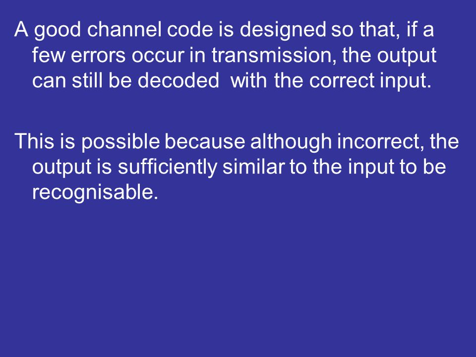 A good channel code is designed so that, if a few errors occur in transmission, the output can still be decoded with the correct input.
